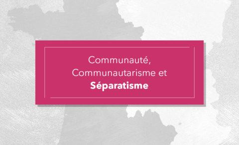 Communauté, Communautarisme et Séparatisme